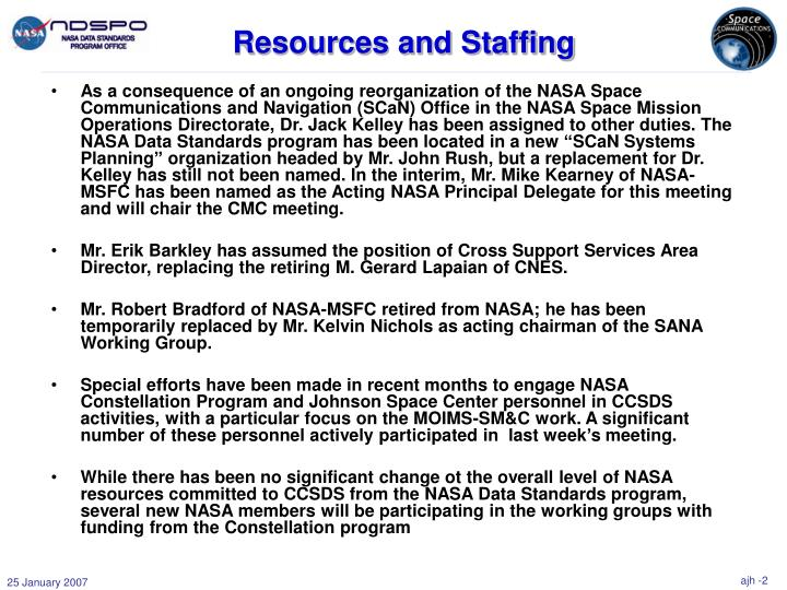 """As a consequence of an ongoing reorganization of the NASA Space Communications and Navigation (SCaN) Office in the NASA Space Mission Operations Directorate, Dr. Jack Kelley has been assigned to other duties. The NASA Data Standards program has been located in a new """"SCaN Systems Planning"""" organization headed by Mr. John Rush, but a replacement for Dr. Kelley has still not been named. In the interim, Mr. Mike Kearney of NASA-MSFC has been named as the Acting NASA Principal Delegate for this meeting and will chair the CMC meeting."""