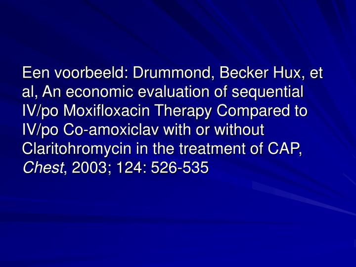 Een voorbeeld: Drummond, Becker Hux, et al, An economic evaluation of sequential IV/po Moxifloxacin Therapy Compared to IV/po Co-amoxiclav with or without Claritohromycin in the treatment of CAP,