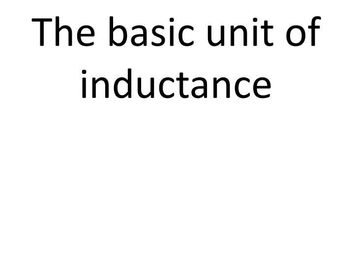 The basic unit of inductance