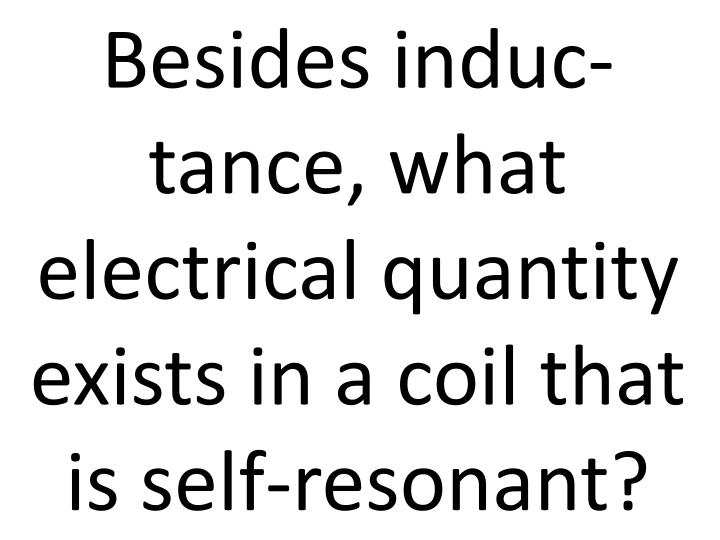 Besides induc-tance, what electrical quantity exists in a coil that is self-resonant?