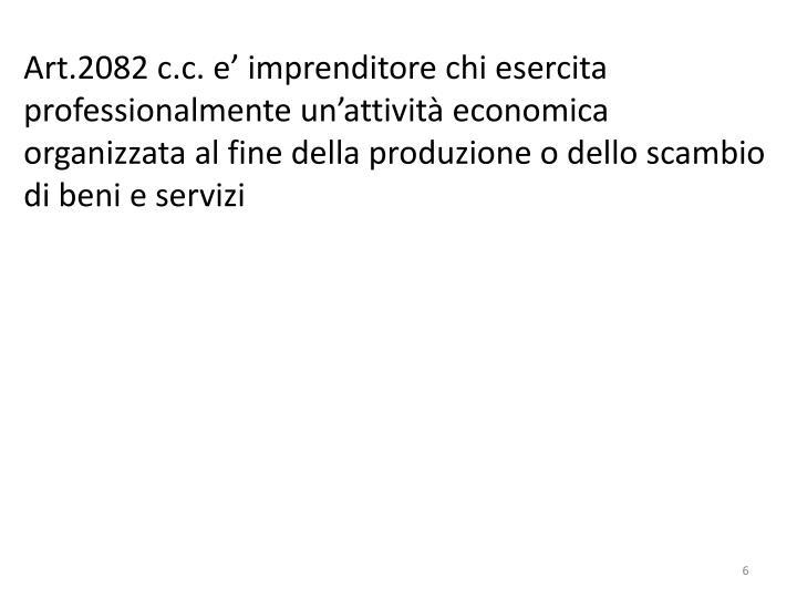 Art.2082 c.c. e' imprenditore chi esercita professionalmente un'attività economica organizzata al fine della produzione o dello scambio di beni e servizi