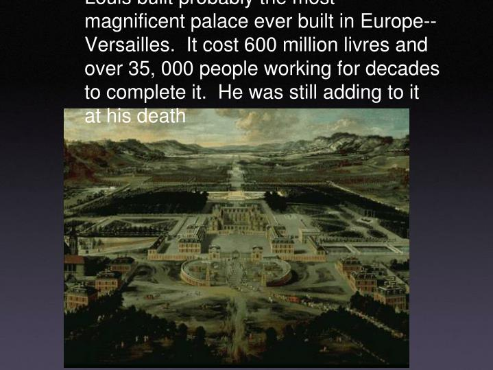 Louis built probably the most magnificent palace ever built in Europe--Versailles.  It cost 600 million livres and over 35, 000 people working for decades to complete it.  He was still adding to it at his death