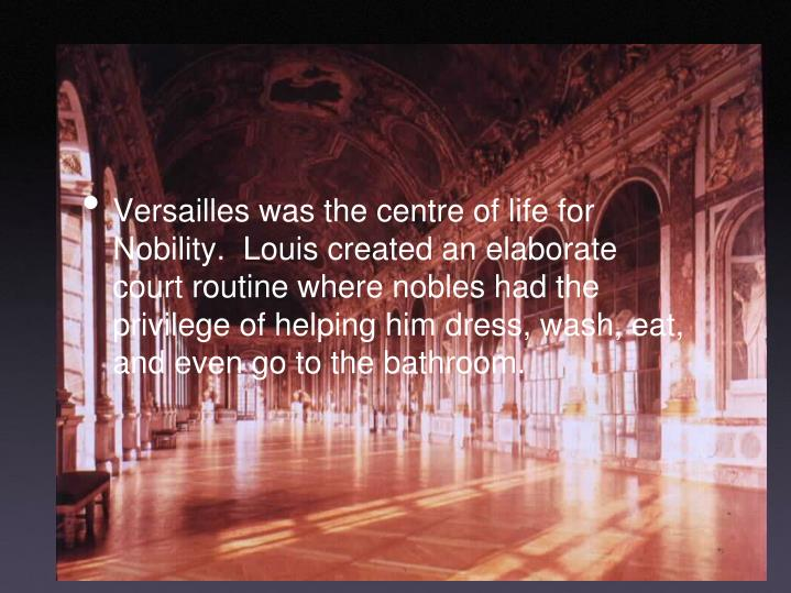 Versailles was the centre of life for Nobility.  Louis created an elaborate court routine where nobles had the privilege of helping him dress, wash, eat, and even go to the bathroom.