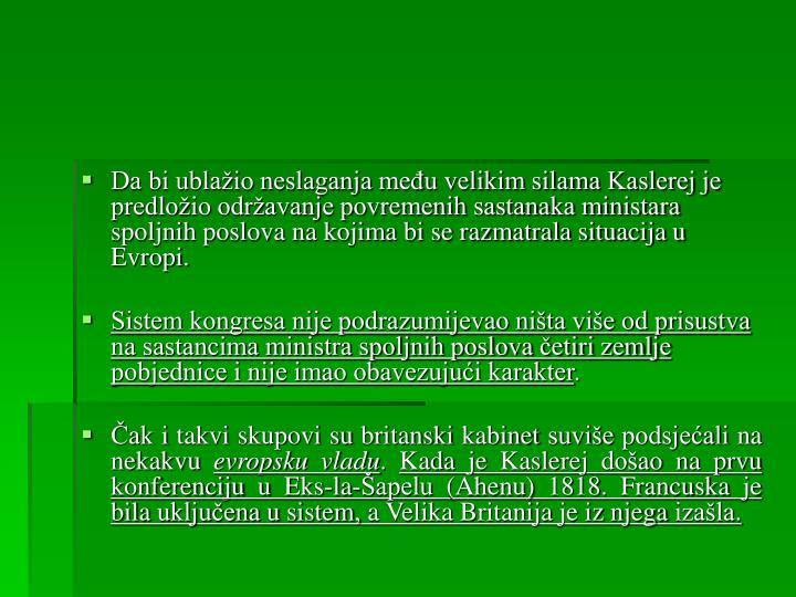 Da bi ublažio neslaganja među velikim silama Kaslerej je predložio održavanje povremenih sastanaka ministara spoljnih poslova na kojima bi se razmatrala situacija u Evropi.
