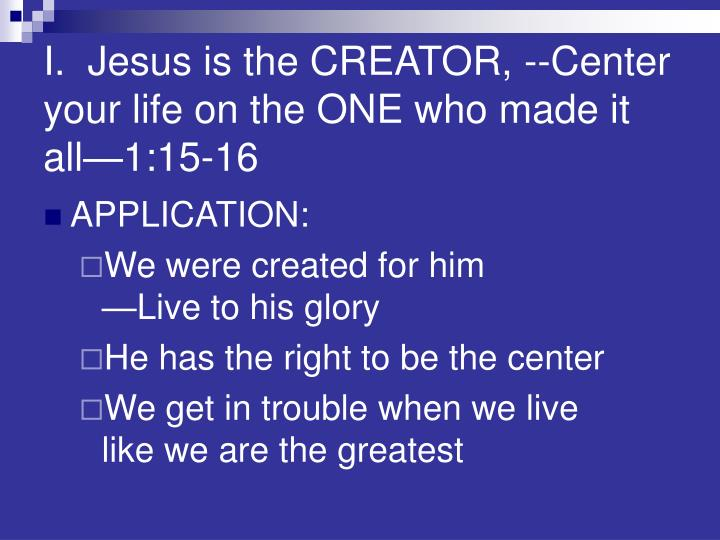I.  Jesus is the CREATOR, --Center your life on the ONE who made it all—1:15-16