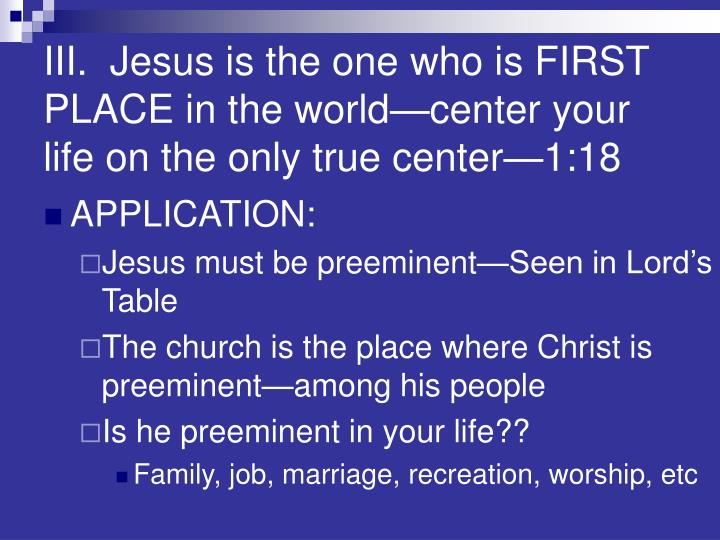 III.  Jesus is the one who is FIRST PLACE in the world—center your life on the only true center—1:18