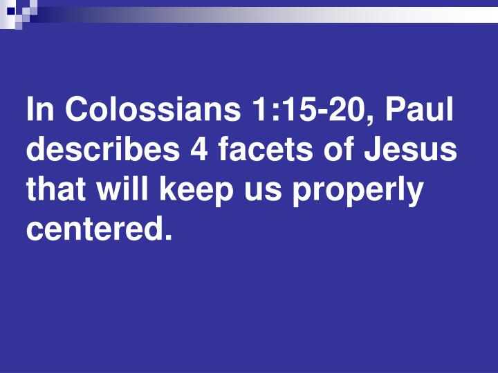 In Colossians 1:15-20, Paul describes 4 facets of Jesus that will keep us properly centered.