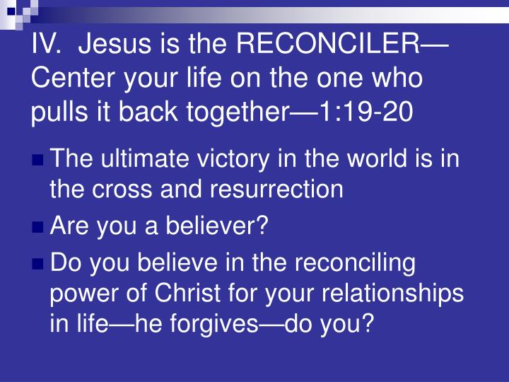 IV.  Jesus is the RECONCILER—Center your life on the one who pulls it back together—1:19-20