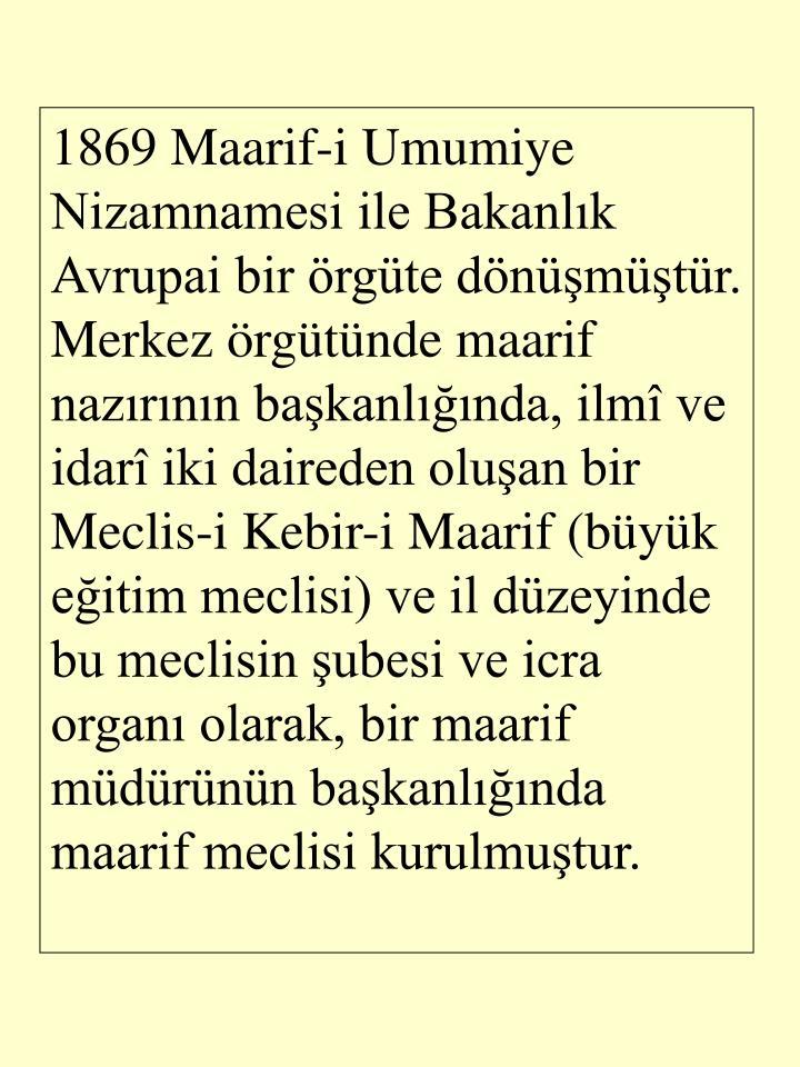 1869 Maarif-i Umumiye Nizamnamesi ile Bakanlk Avrupai bir rgte dnmtr. Merkez rgtnde maarif nazrnn bakanlnda, ilm ve idar iki daireden oluan bir Meclis-i Kebir-i Maarif (byk eitim meclisi) ve il dzeyinde bu meclisin ubesi ve icra organ olarak, bir maarif mdrnn bakanlnda maarif meclisi kurulmutur.