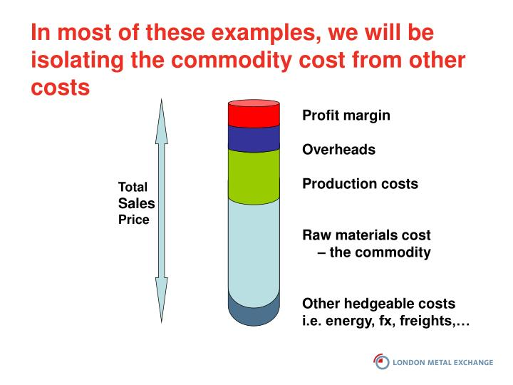 In most of these examples, we will be isolating the commodity cost from other costs