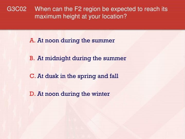 G3C02 	When can the F2 region be expected to reach its maximum height at your location?