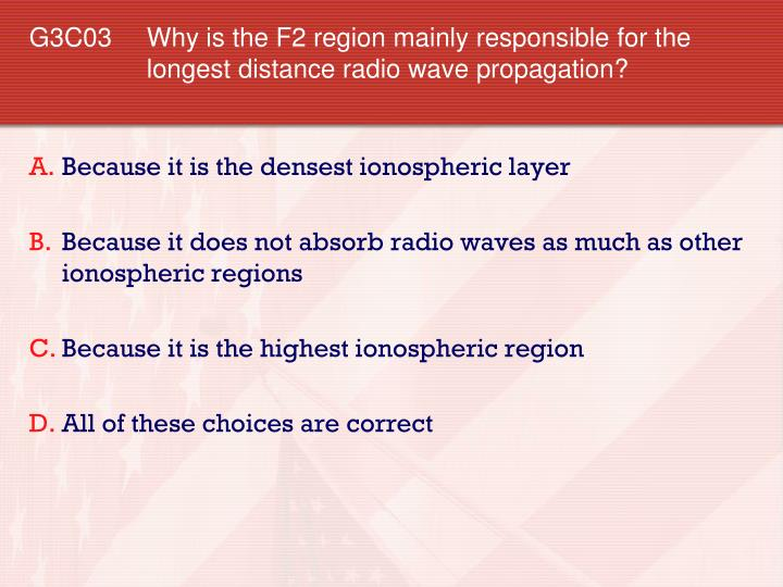 G3C03 	Why is the F2 region mainly responsible for the longest distance radio wave propagation?