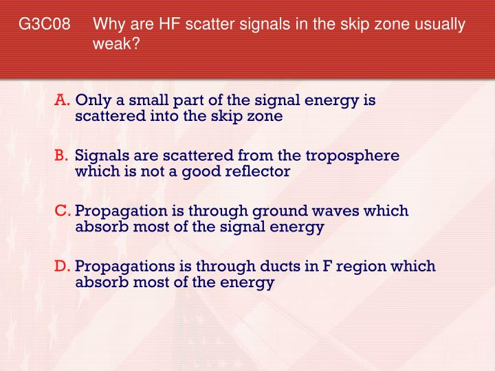 G3C08 	Why are HF scatter signals in the skip zone usually weak?