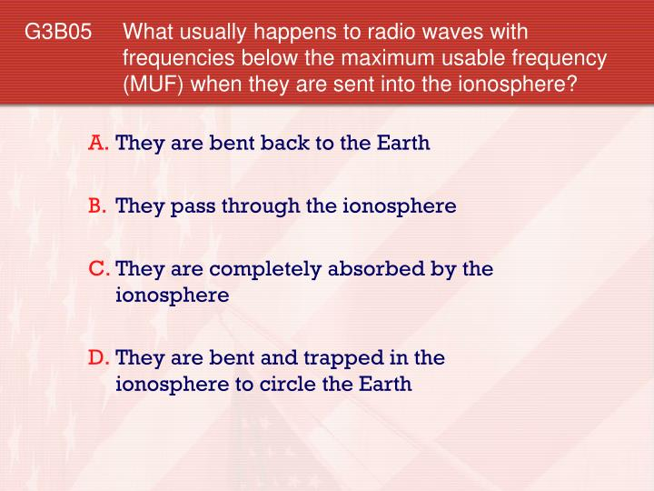 G3B05 	What usually happens to radio waves with frequencies below the maximum usable frequency (MUF) when they are sent into the ionosphere?