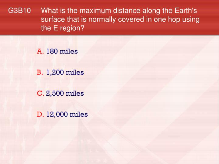 G3B10 	What is the maximum distance along the Earth's surface that is normally covered in one hop using the E region?