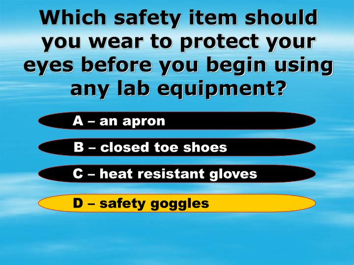 Which safety item should you wear to protect your eyes before you begin using any lab equipment?