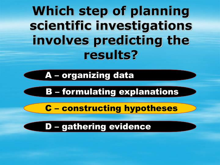 Which step of planning scientific investigations involves predicting the results?