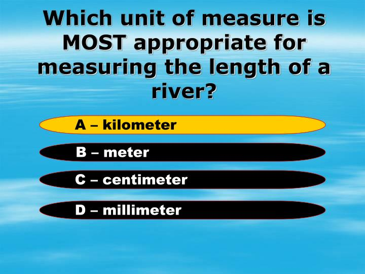 Which unit of measure is MOST appropriate for measuring the length of a river?