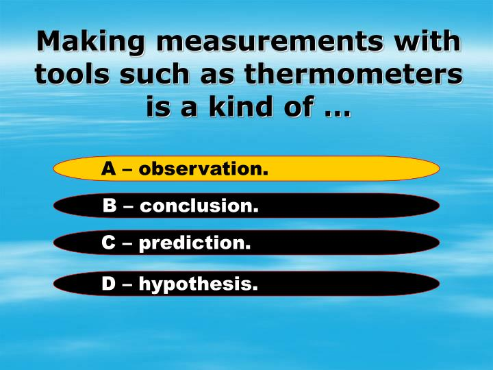 Making measurements with tools such as thermometers is a kind of …