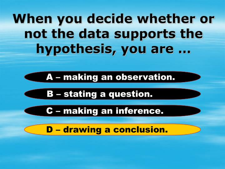 When you decide whether or not the data supports the hypothesis, you are …