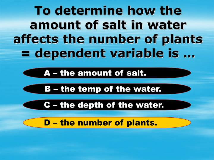 To determine how the amount of salt in water affects the number of plants = dependent variable is …