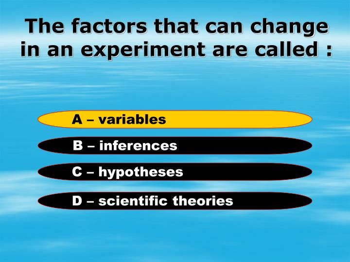 The factors that can change in an experiment are called :