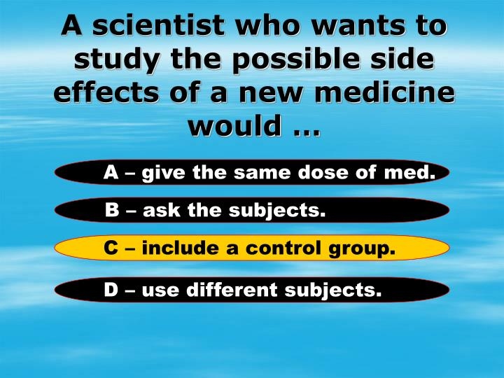 A scientist who wants to study the possible side effects of a new medicine would …