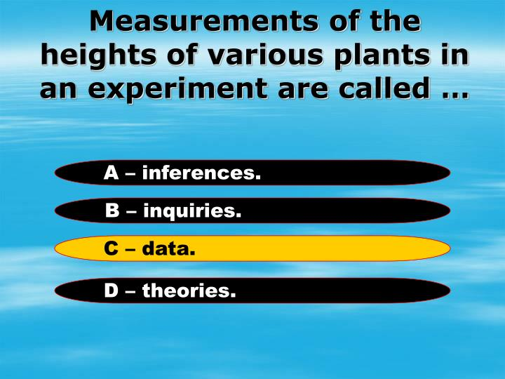 Measurements of the heights of various plants in an experiment are called …