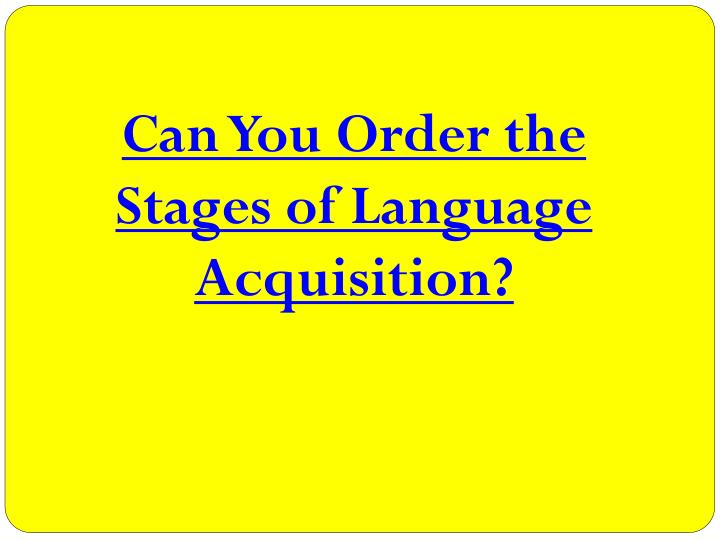 Can You Order the Stages of Language Acquisition?