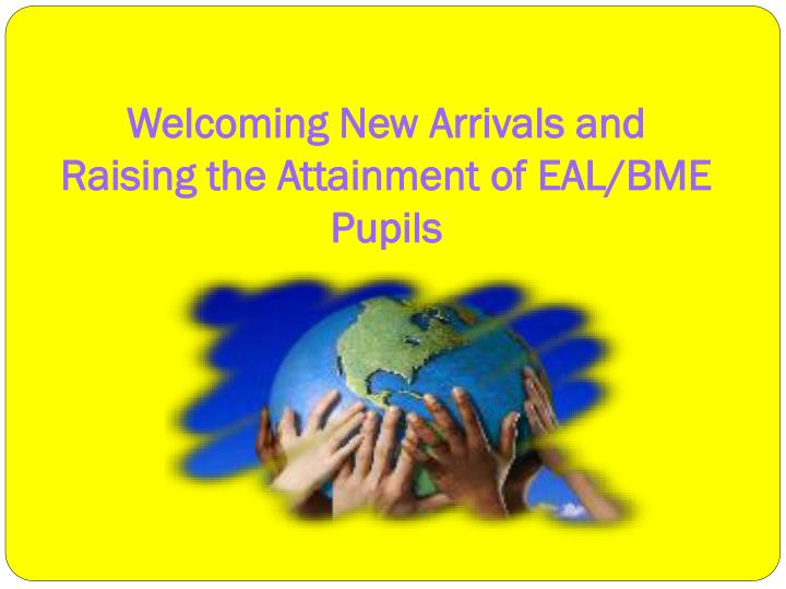 Welcoming new arrivals and raising the attainment of eal bme pupils