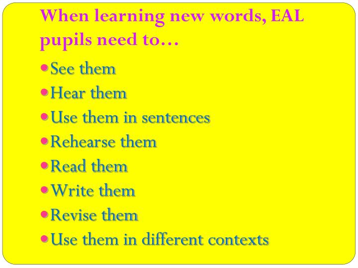 When learning new words, EAL pupils need to…