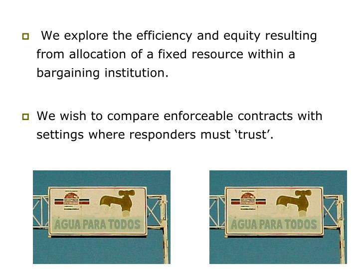 We explore the efficiency and equity resulting from allocation of a fixed resource within a bargaining institution.