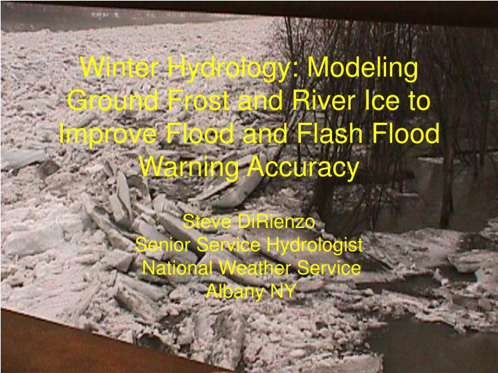 Winter Hydrology: Modeling Ground Frost and River Ice to Improve Flood and Flash Flood Warning Accur...