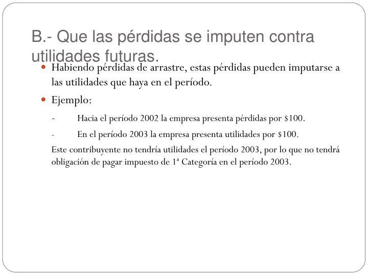 B.- Que las pérdidas se imputen contra utilidades futuras.