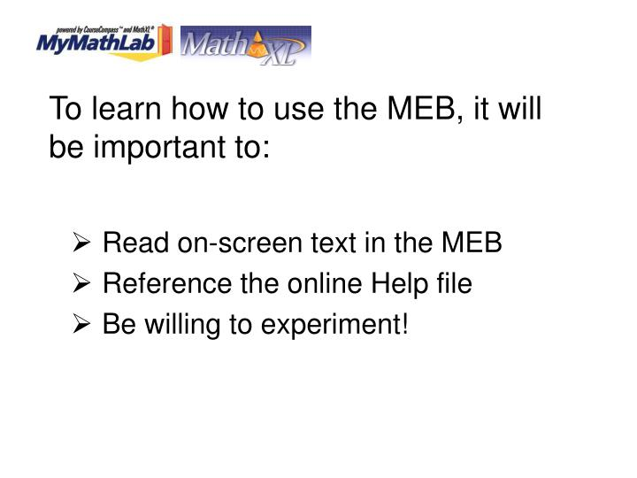 To learn how to use the MEB, it will be important to: