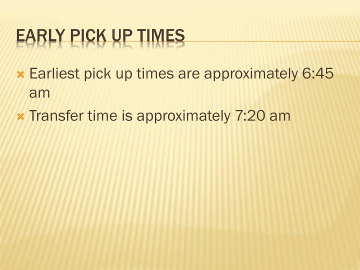 Earliest pick up times are approximately 6:45 am
