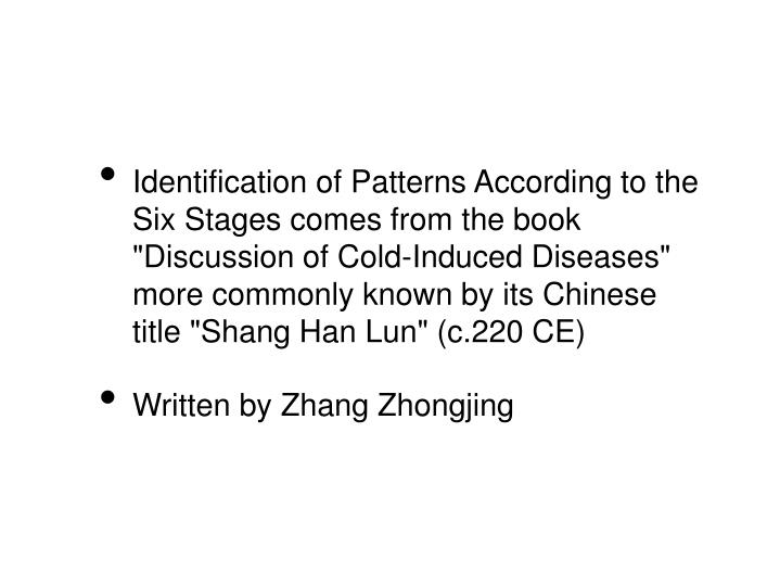 """Identification of Patterns According to the Six Stages comes from the book """"Discussion of Cold-Induced Diseases"""" more commonly known by its Chinese title """"Shang Han Lun"""" (c.220 CE)"""