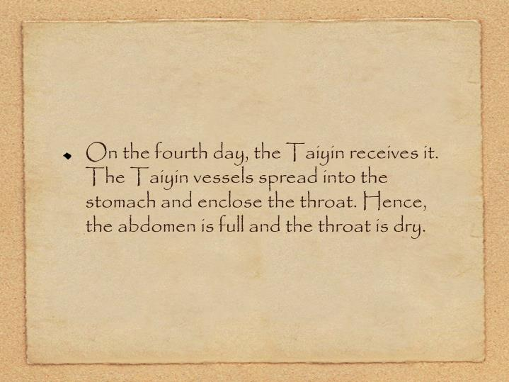 On the fourth day, the Taiyin receives it. The Taiyin vessels spread into the stomach and enclose the throat. Hence, the abdomen is full and the throat is dry.