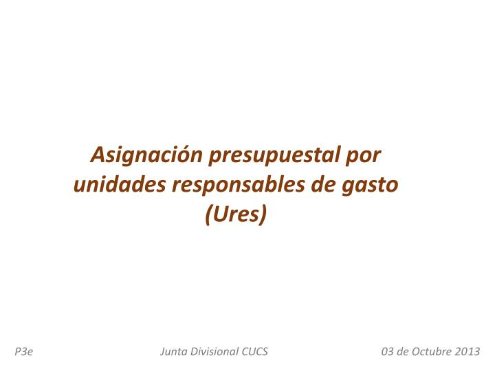 Asignación presupuestal por unidades responsables de gasto (Ures)