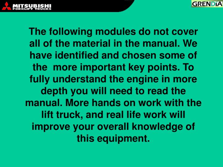The following modules do not cover all of the material in the manual. We have identified and chosen some of the  more important key points. To fully understand the engine in more depth you will need to read the manual. More hands on work with the lift truck, and real life work will improve your overall knowledge of this equipment.