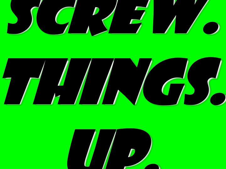 Screw. things.