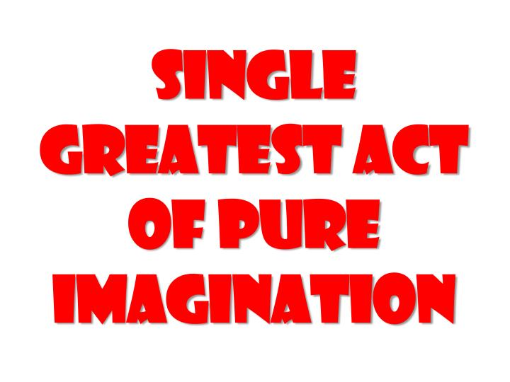 Single greatest act of pure imagination