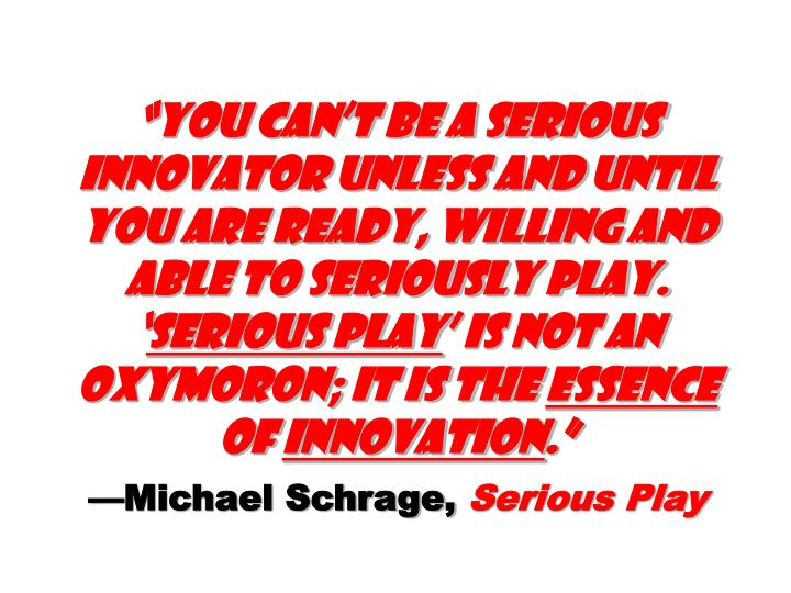 """""""You can't be a serious innovator unless and until you are ready, willing and able to seriously play. '"""
