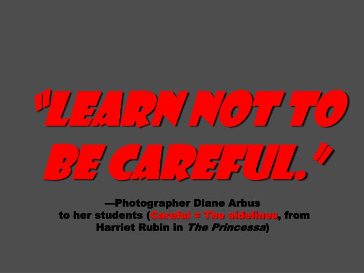 """""""Learn not to be careful."""""""
