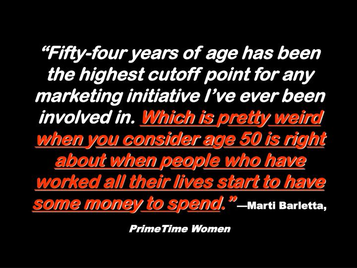 """""""Fifty-four years of age has been the highest cutoff point for any marketing initiative I've ever been involved in."""