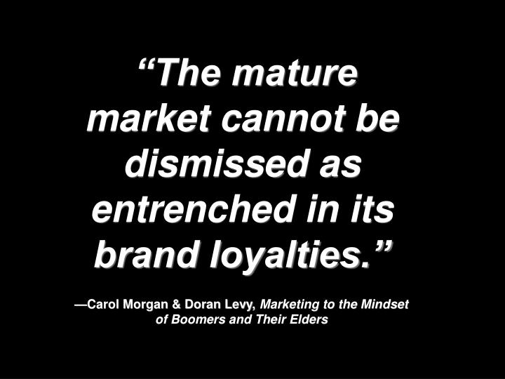 """""""The mature market cannot be dismissed as entrenched in its brand loyalties."""""""