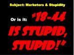 subject marketers stupidity or is it 18 44 is stupid stupid