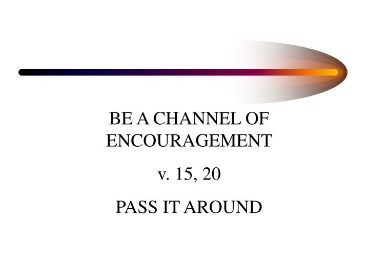 BE A CHANNEL OF ENCOURAGEMENT