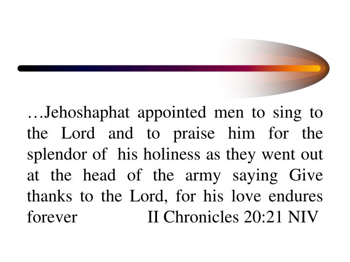 …Jehoshaphat appointed men to sing to the Lord and to praise him for the splendor of  his holiness as they went out at the head of the army saying Give thanks to the Lord, for his love endures forever                II Chronicles 20:21 NIV