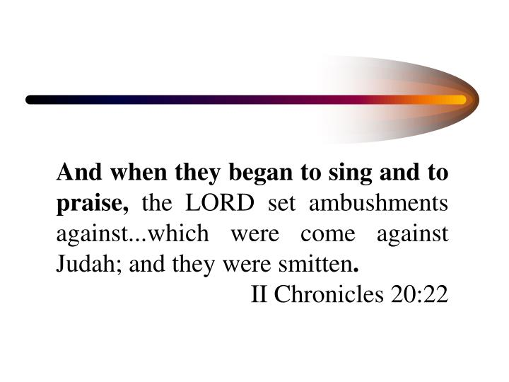And when they began to sing and to praise,